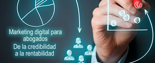 Marketing digital para abogados: de la credibilidad a la rentabilidad